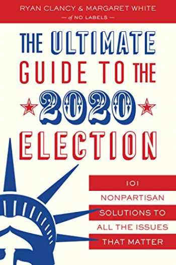 9781635766745-1635766745-The Ultimate Guide to the 2020 Election: 101 Nonpartisan Solutions to All the Issues that Matter