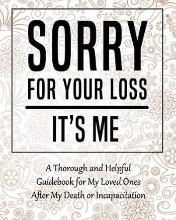 9781081837167-1081837160-Sorry for Your Loss - It's Me: My Final Thoughts, Wishes, Important Information about My Belongings, Business Affairs and Stubborn Opinions for Those I Leave Behind - Im Dead Now What Planner