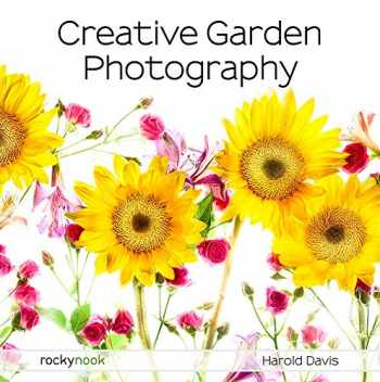9781681985619-1681985616-Creative Garden Photography: Making Great Photos of Flowers, Gardens, Landscapes, and the Beautiful World Around Us