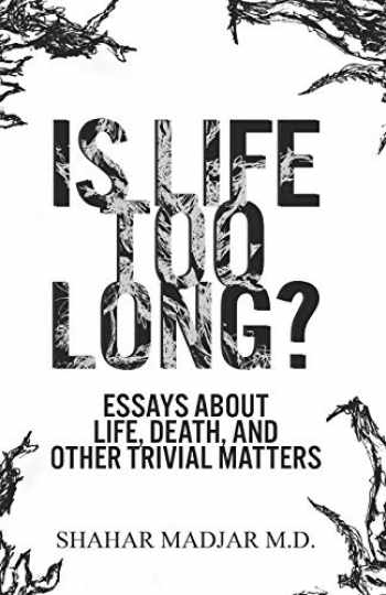 9781732882805-1732882800-Is Life Too Long?: Essays About Life, Death, and Other Trivial Matters