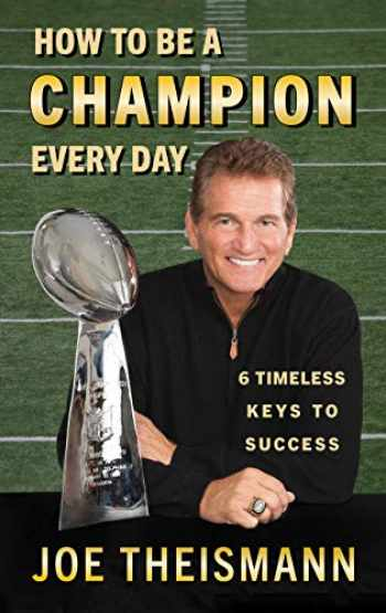 9781635767124-1635767121-How to be a Champion Every Day: 6 Timeless Keys to Success