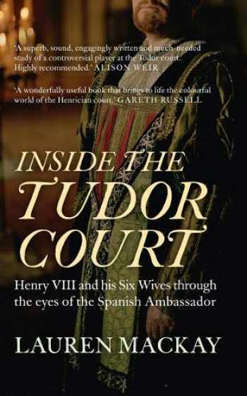 9781445645599-1445645599-Inside the Tudor Court: Henry VIII and his Six Wives through the eyes of the Spanish Ambassador