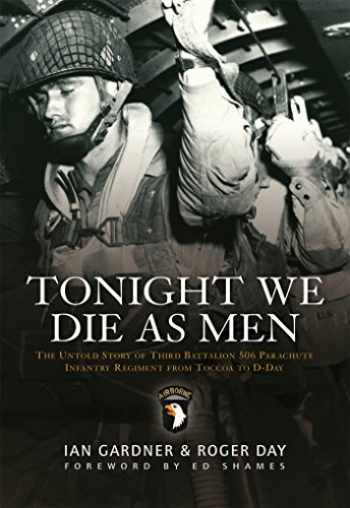 9781846033223-1846033225-Tonight We Die As Men: The untold story of Third Battalion 506 Parachute Infantry Regiment from Toccoa to D-Day (General Military)