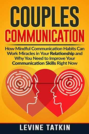 9781072327271-1072327279-Couples Communication: How Mindful Communication Habits Can Work Miracles in Your Relationship and Why You NEED to Improve Your Communication Skills RIGHT NOW.