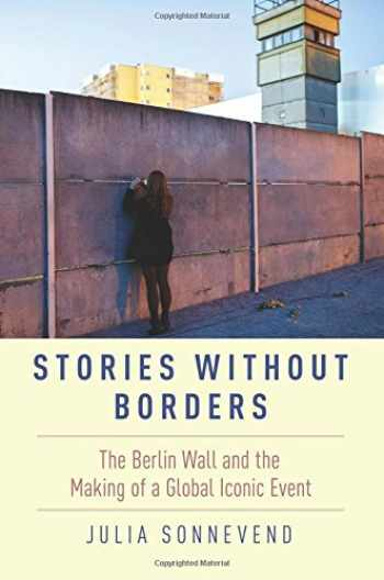 9780190604318-019060431X-Stories Without Borders: The Berlin Wall and the Making of a Global Iconic Event
