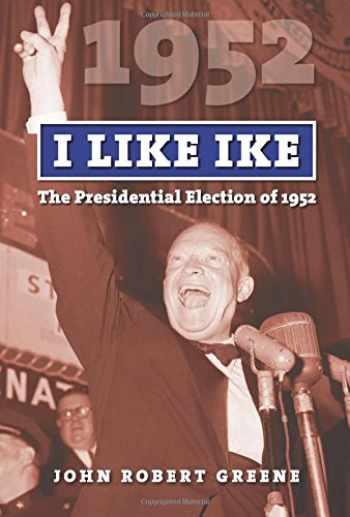 9780700624058-0700624058-I Like Ike: The Presidential Election of 1952 (American Presidential Elections)