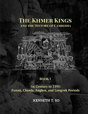 9781934431368-1934431362-The Khmer Kings and the History of Cambodia: BOOK I - 1st Century to 1595: Funan, Chenla, Angkor and Longvek Periods