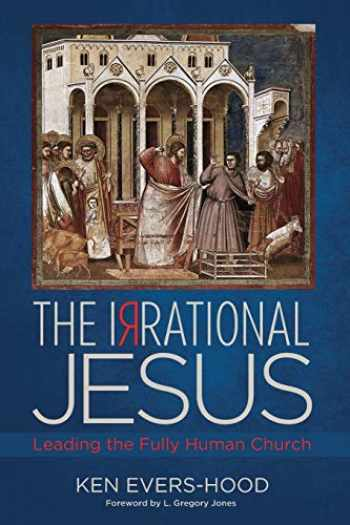 9781498220484-1498220487-The Irrational Jesus: Leading the Fully Human Church