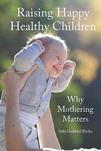 9781907359835-1907359834-Raising Happy Healthy Children: Why Mothering Matters (Early Years)