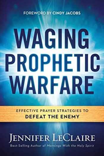 9781629987262-1629987263-Waging Prophetic Warfare: Effective Prayer Strategies to Defeat the Enemy