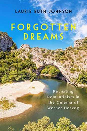 9781640140639-1640140638-Forgotten Dreams: Revisiting Romanticism in the Cinema of Werner Herzog (Screen Cultures: German Film and the Visual)