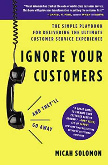 9781400214921-1400214920-Ignore Your Customers (and They'll Go Away): The Simple Playbook for Delivering the Ultimate Customer Service Experience