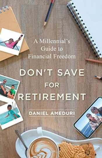 9781544513768-1544513763-Don't Save for Retirement: A Millennial's Guide to Financial Freedom