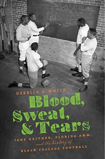 9781469652443-1469652447-Blood, Sweat, and Tears: Jake Gaither, Florida A&M, and the History of Black College Football