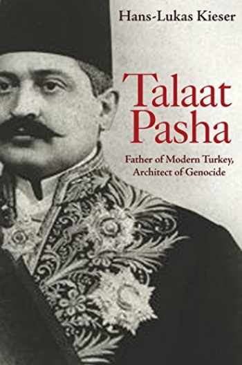 9780691157627-0691157626-Talaat Pasha: Father of Modern Turkey, Architect of Genocide