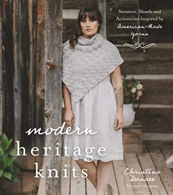 9781624148729-1624148727-Modern Heritage Knits: Sweaters, Shawls and Accessories Inspired by American-Made Yarns