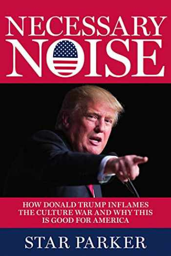 9781546076582-1546076581-Necessary Noise: How Donald Trump Inflames the Culture War and Why This Is Good News for America