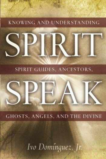 9781601630025-1601630026-Spirit Speak: Knowing and Understanding Spirit Guides, Ancestors, Ghosts, Angels, and the Divine
