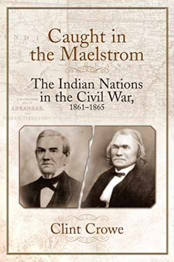 9781611213362-1611213363-Caught in the Maelstrom: The Indian Nations in the Civil War, 1861-1865