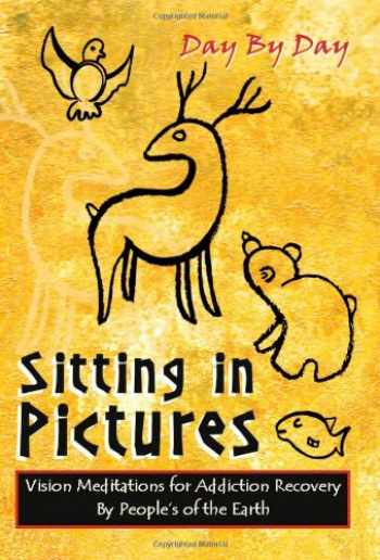 9781934569153-1934569151-Sitting in Pictures: Vision Meditations for Addiction Recovery a Hopi Tradition Blending the Wisdom of the Elders with the 12 Step Principles