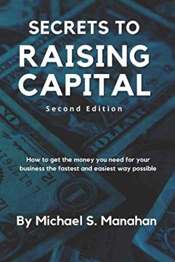 9781452849980-1452849986-Secrets to Raising Capital: How to get the money you need for your business the fastest and easiest way possible
