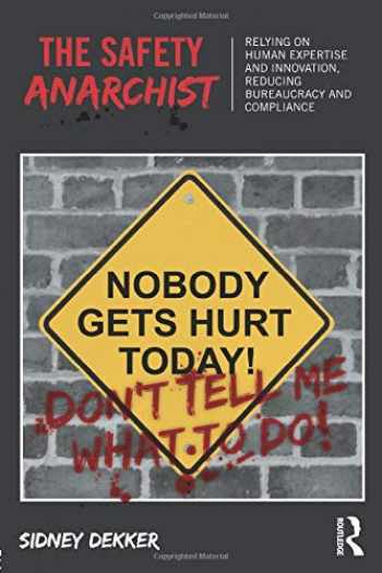 9781138300460-1138300462-The Safety Anarchist: Relying on human expertise and innovation, reducing bureaucracy and compliance