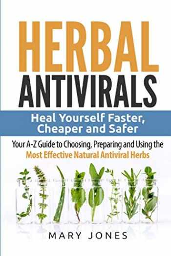 9781544295787-1544295782-Herbal Antivirals: Heal Yourself Faster, Cheaper and Safer - Your A-Z Guide to Choosing, Preparing and Using the Most Effective Natural Antiviral Herbs