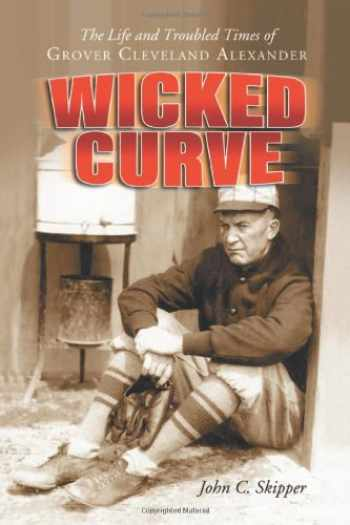 9780786424122-0786424125-Wicked Curve: The Life and Troubled Times of Grover Cleveland Alexander