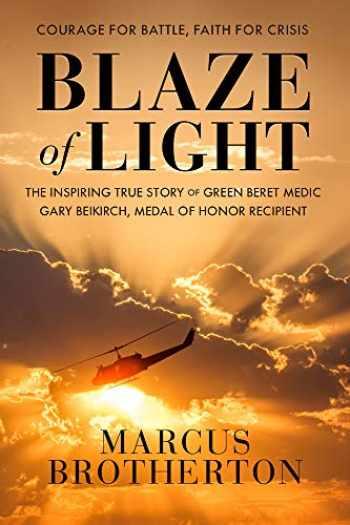 9780525653783-0525653783-Blaze of Light: The Inspiring True Story of Green Beret Medic Gary Beikirch, Medal of Honor Recipient