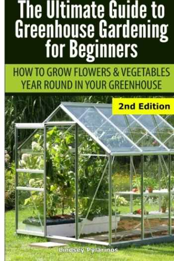9781505664744-1505664748-Ultimate Guide To Greenhouse Gardening for Beginners: How to Grow Flowers and Vegetables Year-Round In Your Greenhouse