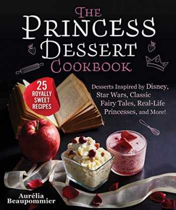 9781510761292-1510761292-The Princess Dessert Cookbook: Desserts Inspired by Disney, Star Wars, Classic Fairy Tales, Real-Life Princesses, and More!