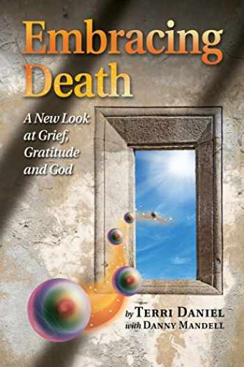 9780962306235-0962306231-Embracing Death: A New Look at Grief, Gratitude and God