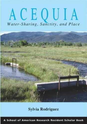 9781930618558-1930618557-Acequia: Water Sharing, Sanctity, and Place (A School for Advanced Research Resident Scholar Book)