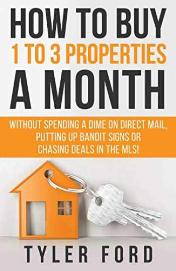 9781641843096-1641843098-How To Buy 1 To 3 Properties A Month: Without Spending a Dime on Direct Mail, Putting Up Bandit Signs, or Chasing Deals in the MLS