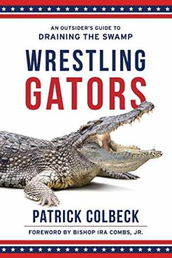 9781947360136-1947360132-Wrestling Gators: An Outsider's Guide to Draining the Swamp