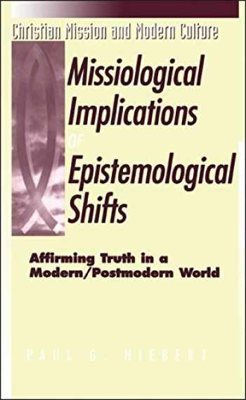9781563382598-1563382598-The Missiological Implications of Epistemological Shifts: Affirming Truth in a Modern/Postmodern World (Christian Mission & Modern Culture)