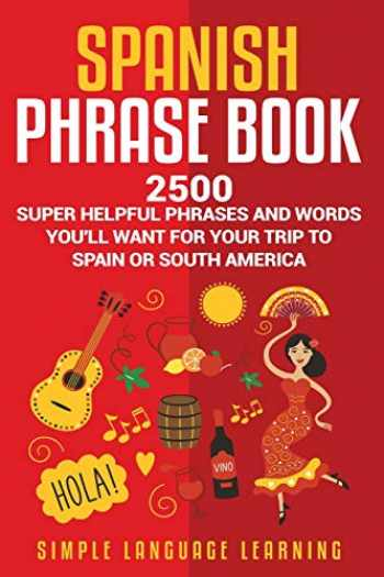 9781950924271-1950924270-Spanish Phrase Book: 2500 Super Helpful Phrases and Words You'll Want for Your Trip to Spain or South America