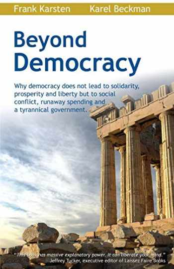 9781467987691-1467987697-Beyond Democracy: Why democracy does not lead to solidarity, prosperity and liberty but to social conflict, runaway spending and a tyrannical government