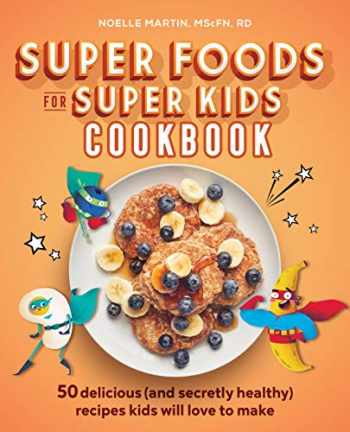 9781641529006-1641529008-Super Foods for Super Kids Cookbook: 50 Delicious (and Secretly Healthy) Recipes Kids Will Love to Make