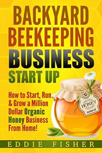 9781974070480-1974070484-Backyard Beekeeping Business Strat Up: How to Start, Run & Grow a Million Dollar Organic Honey Business From Home!