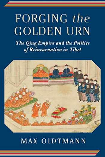 9780231184069-0231184069-Forging the Golden Urn: The Qing Empire and the Politics of Reincarnation in Tibet (Studies of the Weatherhead East Asian Institute, Columbia University)
