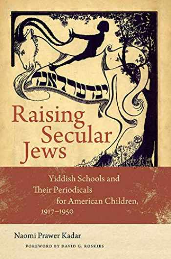 9781611689877-1611689872-Raising Secular Jews: Yiddish Schools and Their Periodicals for American Children, 1917–1950 (Brandeis Series in American Jewish History, Culture, and Life)
