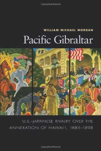 9781591145295-1591145295-Pacific Gibraltar: U.S.-Japanese Rivalry Over the Annexation of Hawaii, 1885-1898 (ADST-DACOR Diplomats and Diplomacy)