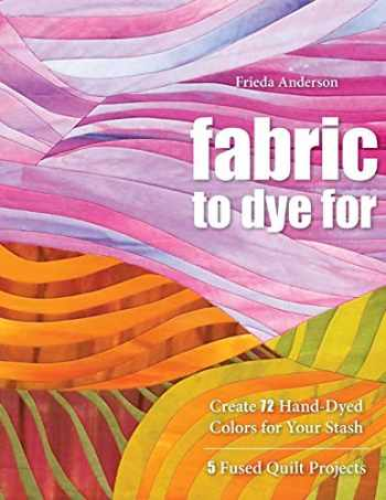 9781571208231-1571208232-Fabric to Dye For: Create 72 Hand-Dyed Colors for Your Stash; 5 Fused Quilt Projects