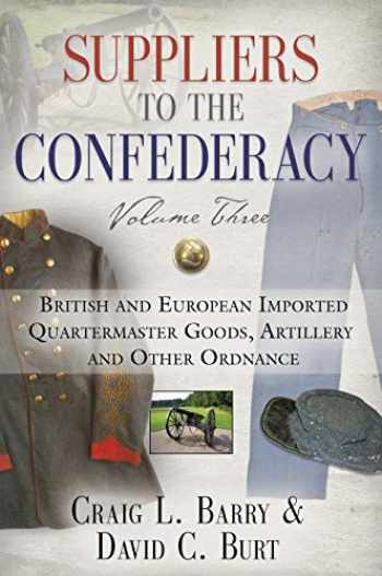 9781634921138-1634921135-Suppliers to the Confederacy - Volume III: British Imported Quartermaster Goods, Artillery and Other Ordnance