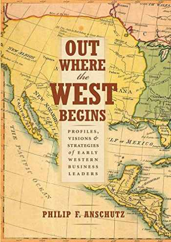9780990550204-0990550206-Out Where the West Begins: Profiles, Visions, and Strategies of Early Western Business Leaders