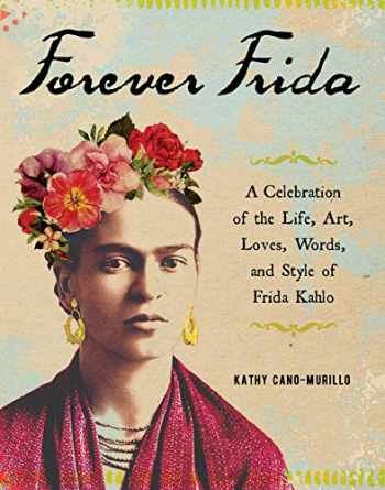 9781507210116-1507210116-Forever Frida: A Celebration of the Life, Art, Loves, Words, and Style of Frida Kahlo