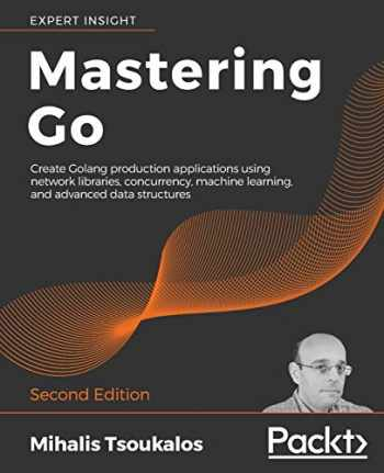 9781838559335-1838559337-Mastering Go: Create Golang production applications using network libraries, concurrency, machine learning, and advanced data structures, 2nd Edition