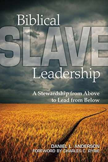 9781607766612-1607766612-Biblical Slave Leadership: A Stewardship from Above to Lead from Below