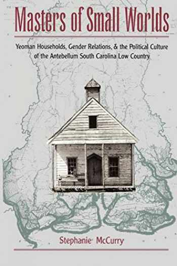 9780195117950-0195117956-Masters of Small Worlds: Yeoman Households, Gender Relations, and the Political Culture of the Antebellum South Carolina Low Country